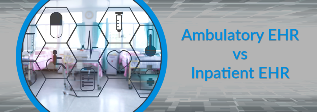 Ambulatory EHR vs Inpatient EHR: Understanding the Important Differences