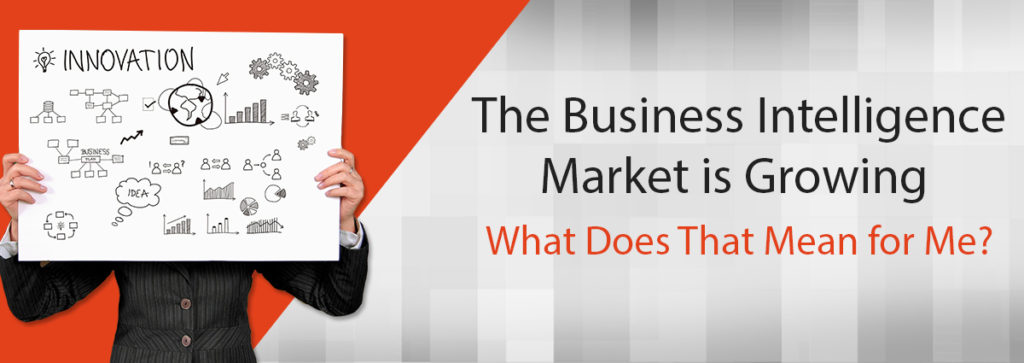 The Business Intelligence Market is Growing – What Does That Mean for Me?