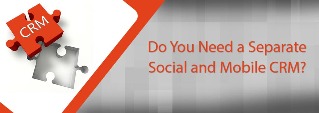 Do You Need a Separate Social or Mobile CRM?