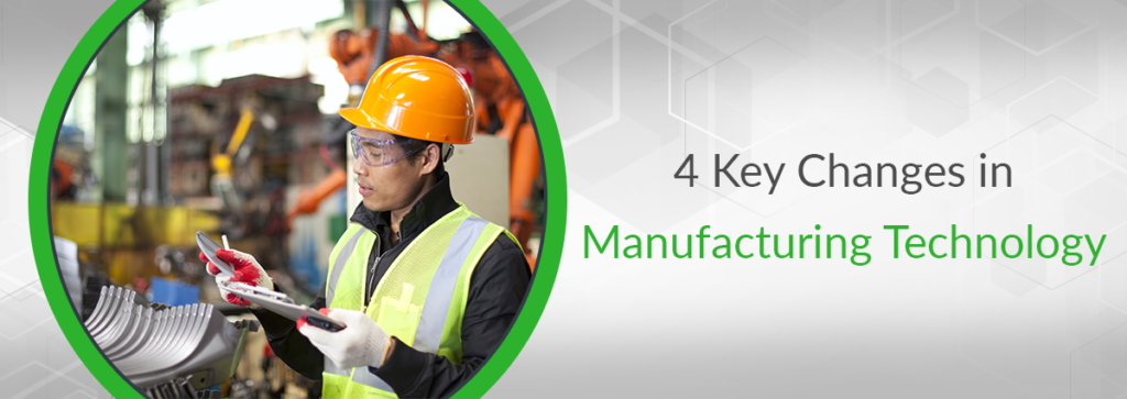 4 Key Changes in Manufacturing Technology