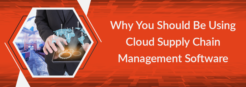 Why You Should Be Using Cloud Supply Chain Management Software