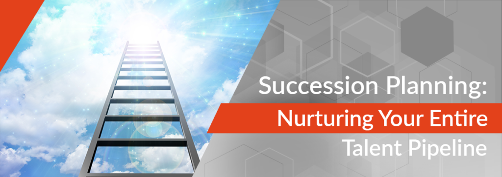 Succession Planning Means Nurturing Your Talent Pipeline Throughout the Organization
