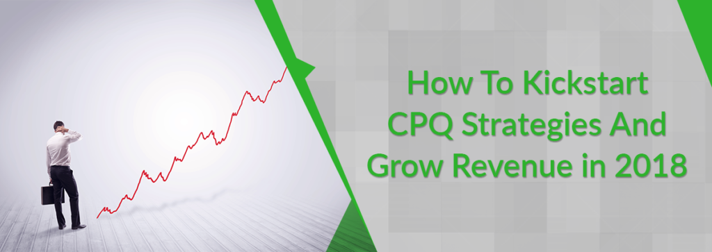 How To Kickstart CPQ Strategies and Grow Revenue in 2018